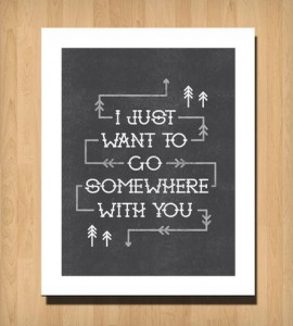 Somewhere With You Print 1359471025 270x300 I just want to go somewhere with you